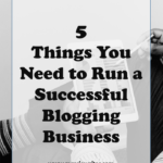 5 Things You Need to Run a Successful Blogging Business
